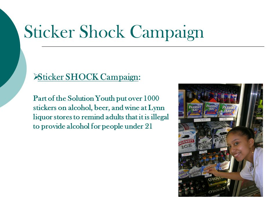 Sticker Shock Campaign  Sticker SHOCK Campaign: Part of the Solution Youth put over 1000 stickers on alcohol, beer, and wine at Lynn liquor stores to remind adults that it is illegal to provide alcohol for people under 21
