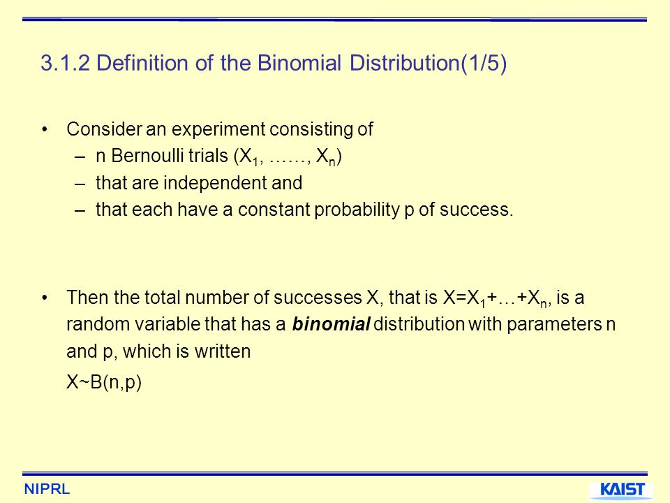 NIPRL 3.1.2 Definition of the Binomial Distribution(2/5) The probability mass function of a B(n,p) random variable is for, with