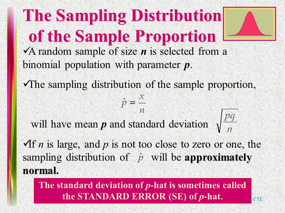 Note 8 of 5E The Sampling Distribution of the Sample Proportion The standard deviation of p-hat is sometimes called the STANDARD ERROR (SE) of p-hat.