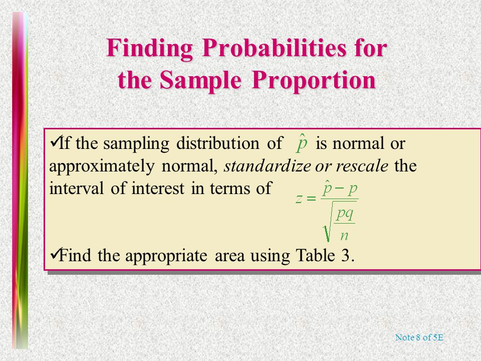 Note 8 of 5E Finding Probabilities for the Sample Proportion If the sampling distribution of is normal or approximately normal  standardize or rescale the interval of interest in terms of Find the appropriate area using Table 3.