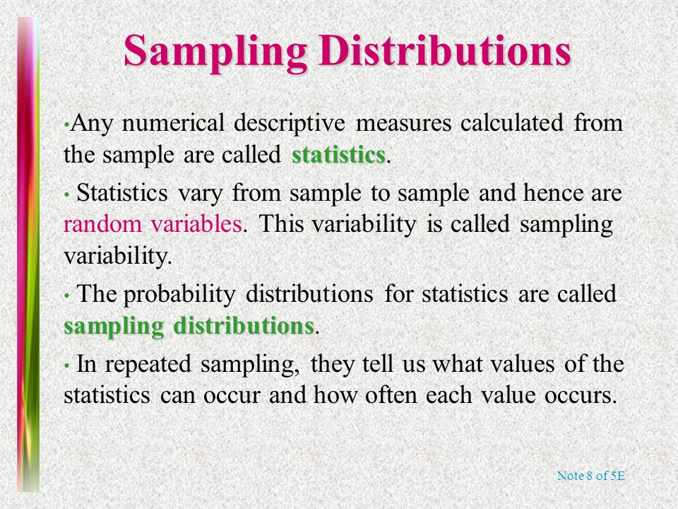 Note 8 of 5E Sampling Distributions statistics Any numerical descriptive measures calculated from the sample are called statistics.