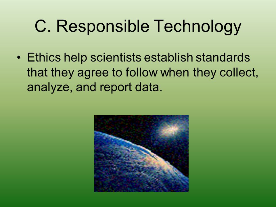 C. Responsible Technology Ethics help scientists establish standards that they agree to follow when they collect, analyze, and report data.