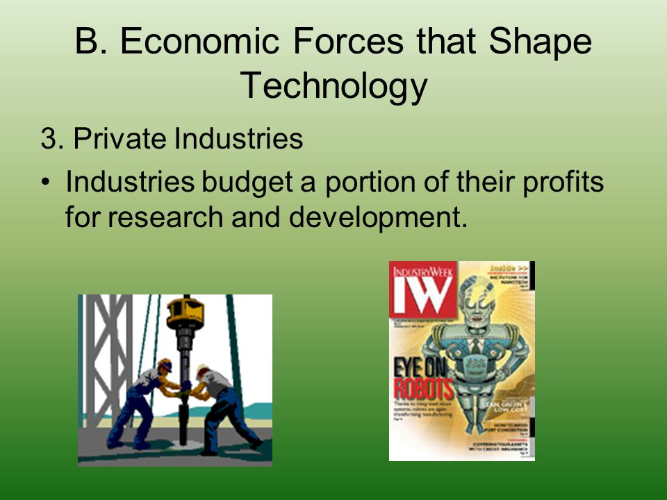B. Economic Forces that Shape Technology 3. Private Industries Industries budget a portion of their profits for research and development.