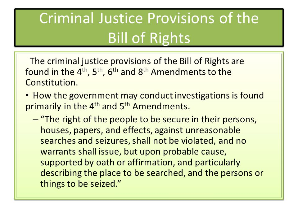 Criminal Justice Provisions of the Bill of Rights The criminal justice provisions of the Bill of Rights are found in the 4 th, 5 th, 6 th and 8 th Ame
