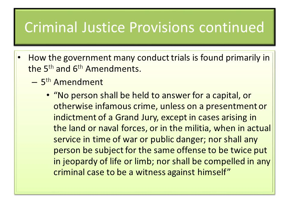 """Criminal Justice Provisions continued How the government many conduct trials is found primarily in the 5 th and 6 th Amendments. – 5 th Amendment """"No"""