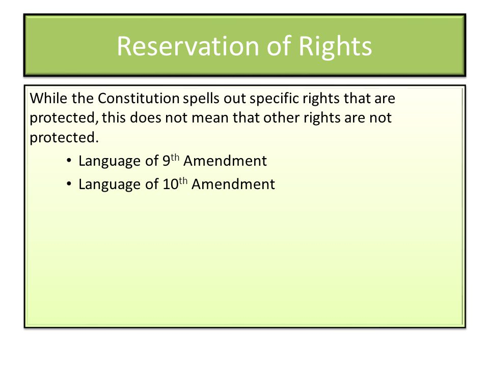 Reservation of Rights While the Constitution spells out specific rights that are protected, this does not mean that other rights are not protected. La