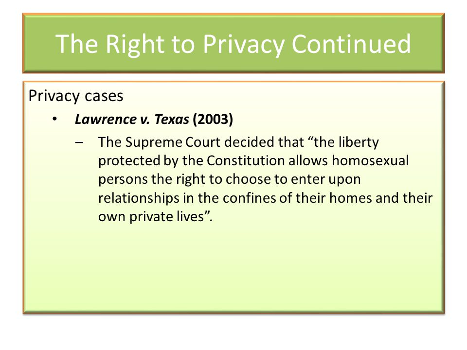 """The Right to Privacy Continued Privacy cases Lawrence v. Texas (2003) –The Supreme Court decided that """"the liberty protected by the Constitution allow"""