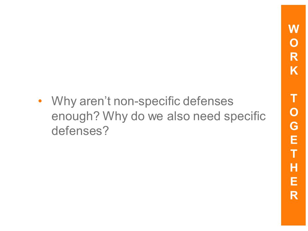 Why aren't non-specific defenses enough? Why do we also need specific defenses? WORKTOGETHERWORKTOGETHER