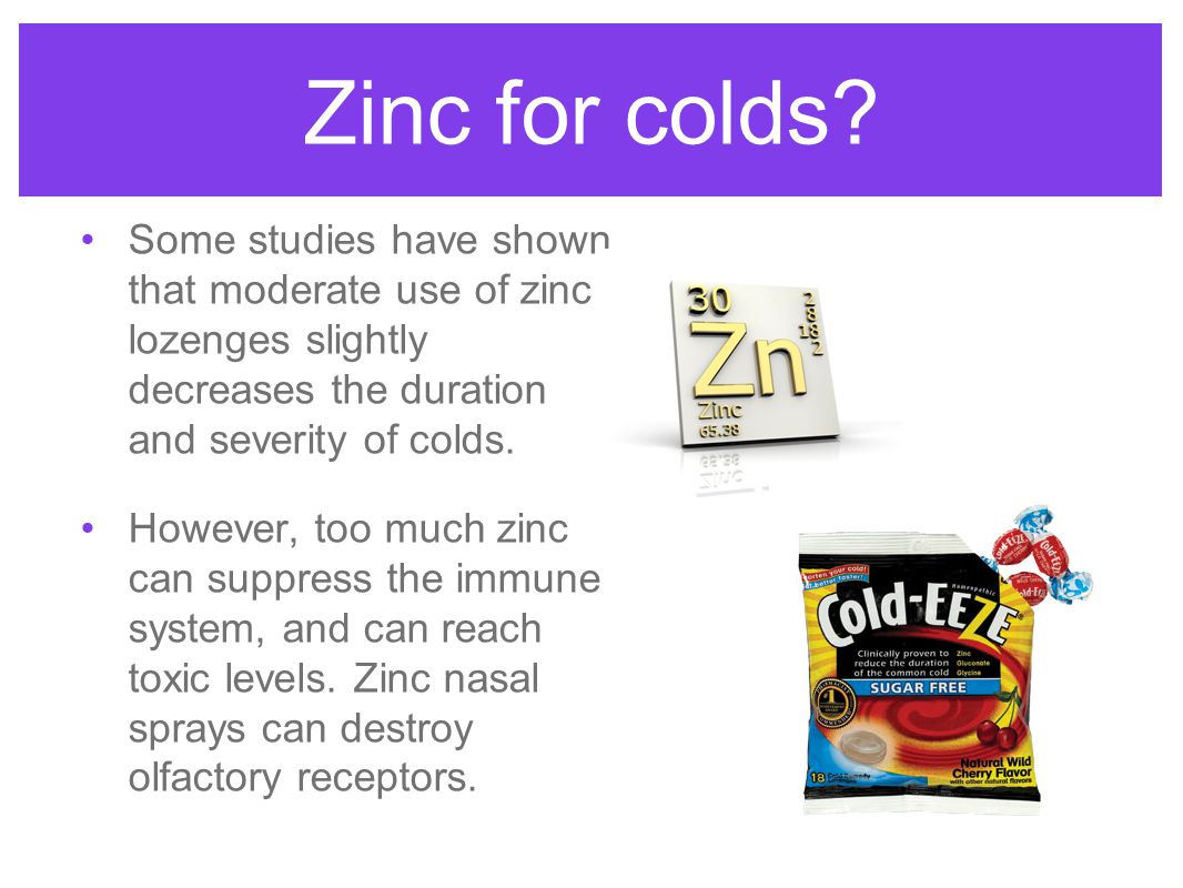 Zinc for colds? Some studies have shown that moderate use of zinc lozenges slightly decreases the duration and severity of colds. However, too much zi