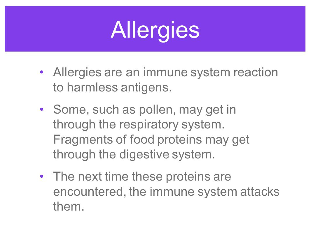 Allergies Allergies are an immune system reaction to harmless antigens. Some, such as pollen, may get in through the respiratory system. Fragments of