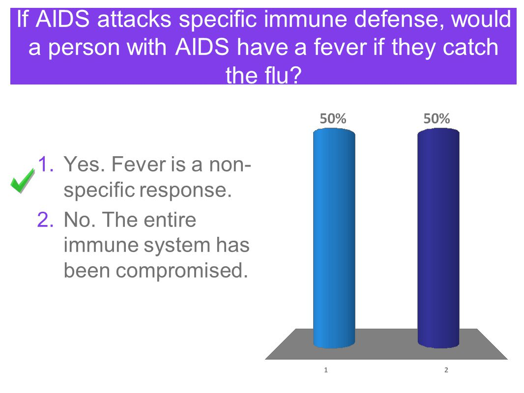 If AIDS attacks specific immune defense, would a person with AIDS have a fever if they catch the flu? 1.Yes. Fever is a non- specific response. 2.No.
