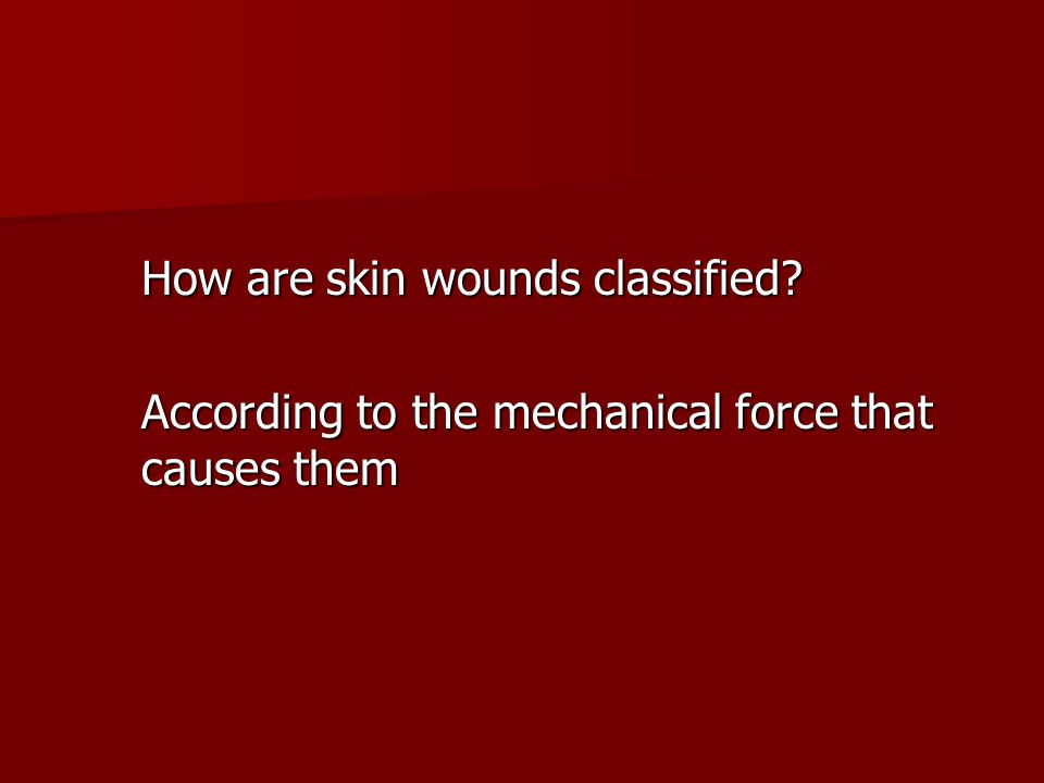 How are skin wounds classified? According to the mechanical force that causes them
