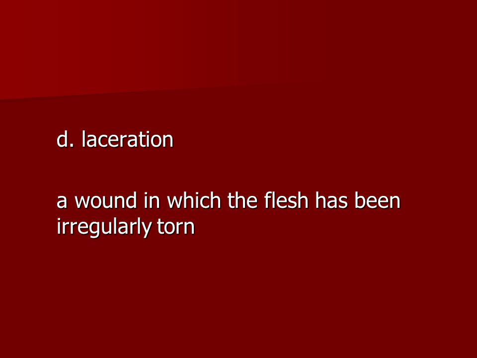 d. laceration a wound in which the flesh has been irregularly torn