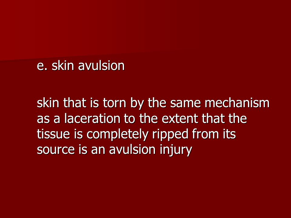 e. skin avulsion skin that is torn by the same mechanism as a laceration to the extent that the tissue is completely ripped from its source is an avul