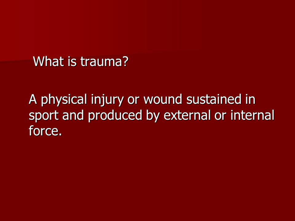 What is trauma? What is trauma? A physical injury or wound sustained in sport and produced by external or internal force.