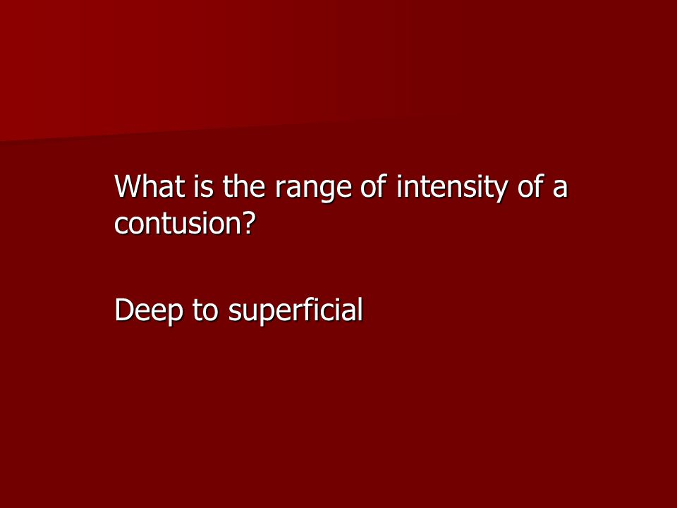 What is the range of intensity of a contusion? Deep to superficial