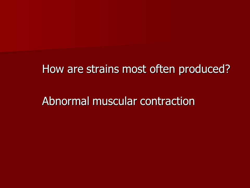 How are strains most often produced? Abnormal muscular contraction