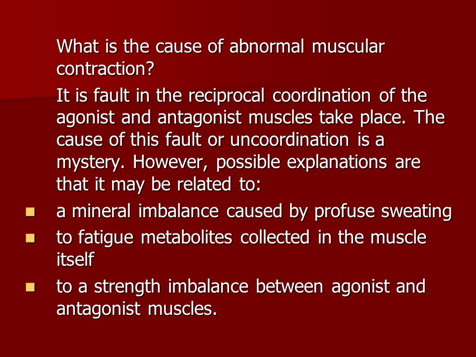 What is the cause of abnormal muscular contraction? It is fault in the reciprocal coordination of the agonist and antagonist muscles take place. The c