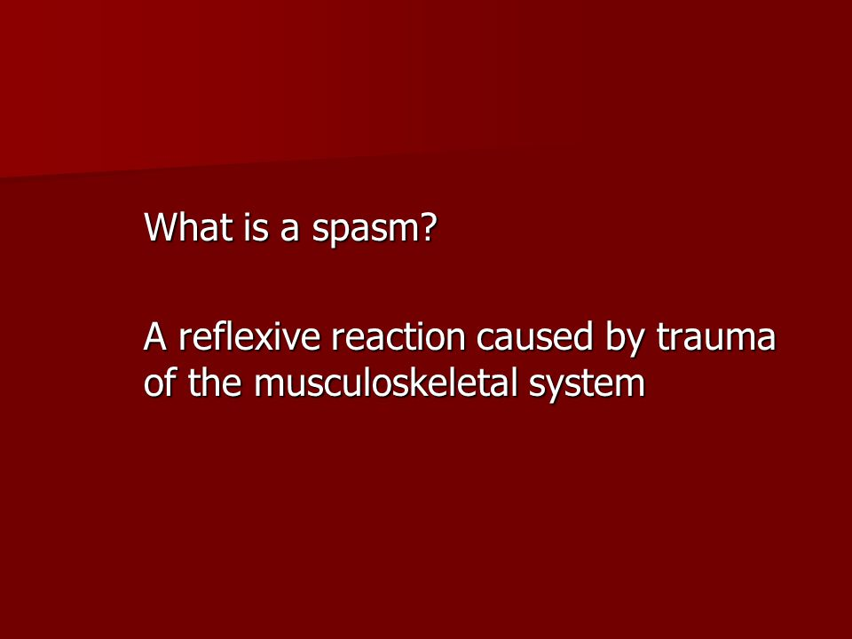 What is a spasm? A reflexive reaction caused by trauma of the musculoskeletal system