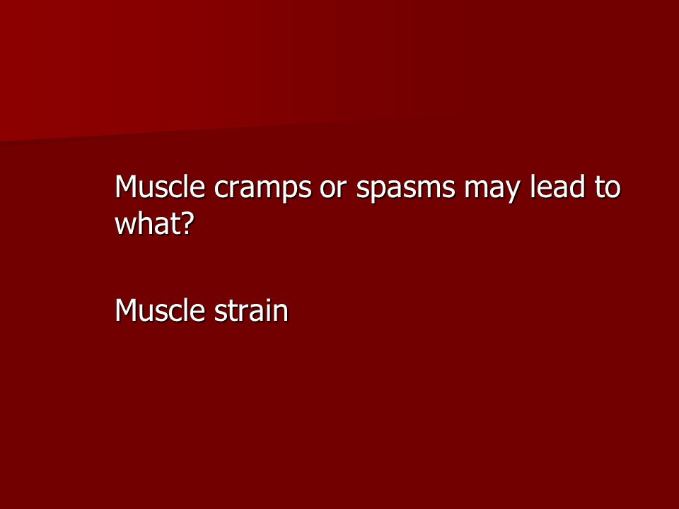 Muscle cramps or spasms may lead to what? Muscle strain