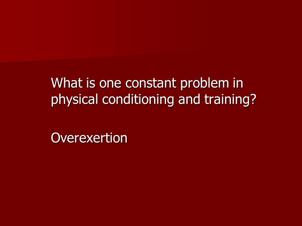 What is one constant problem in physical conditioning and training? Overexertion