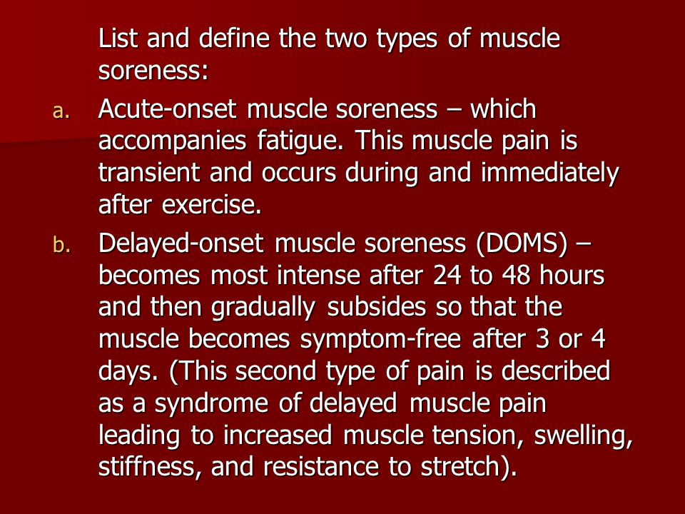 List and define the two types of muscle soreness: a. Acute-onset muscle soreness – which accompanies fatigue. This muscle pain is transient and occurs