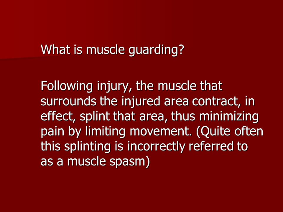 What is muscle guarding? Following injury, the muscle that surrounds the injured area contract, in effect, splint that area, thus minimizing pain by l