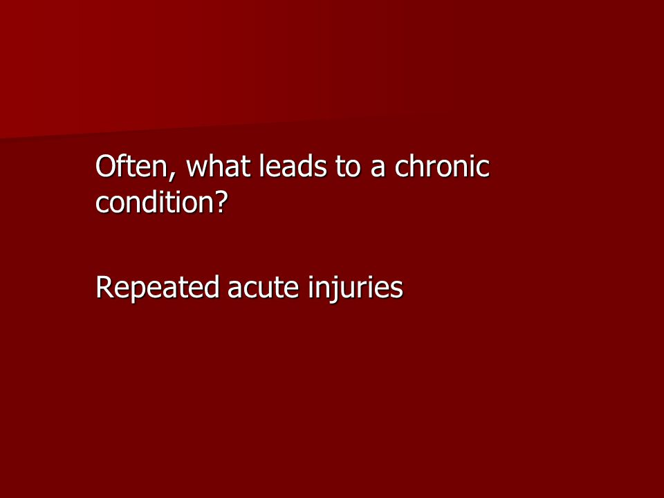 Often, what leads to a chronic condition? Repeated acute injuries