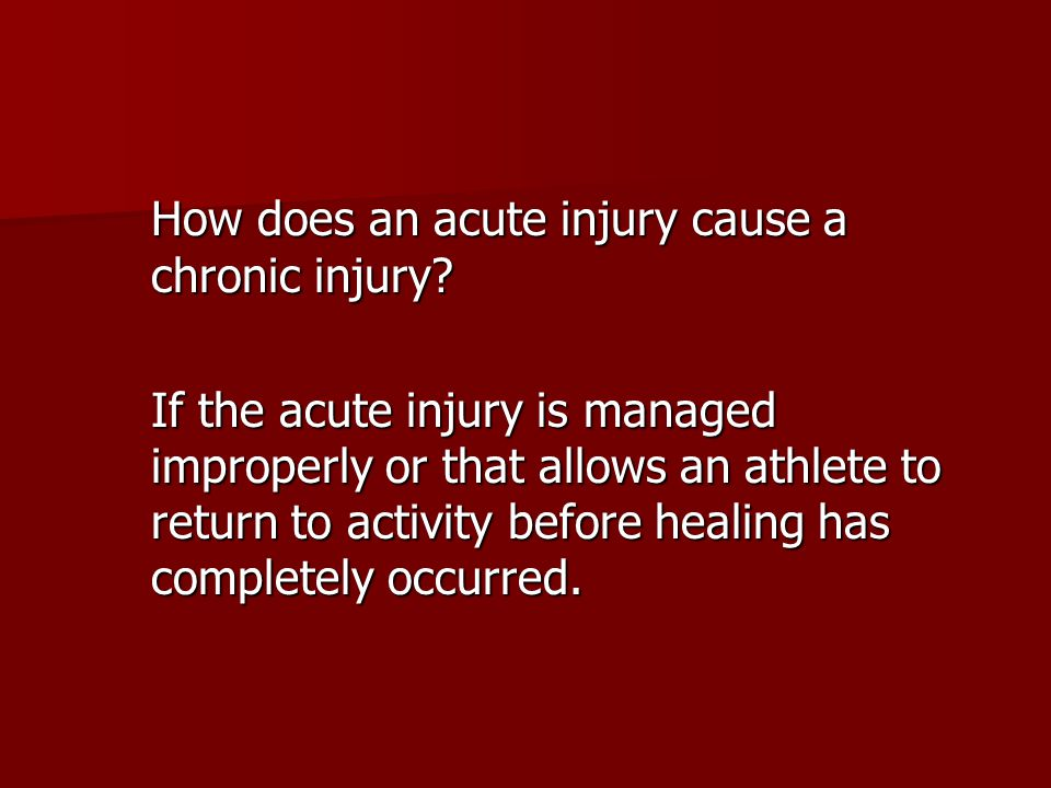 How does an acute injury cause a chronic injury? If the acute injury is managed improperly or that allows an athlete to return to activity before heal