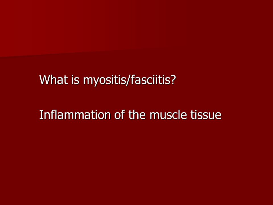What is myositis/fasciitis? Inflammation of the muscle tissue