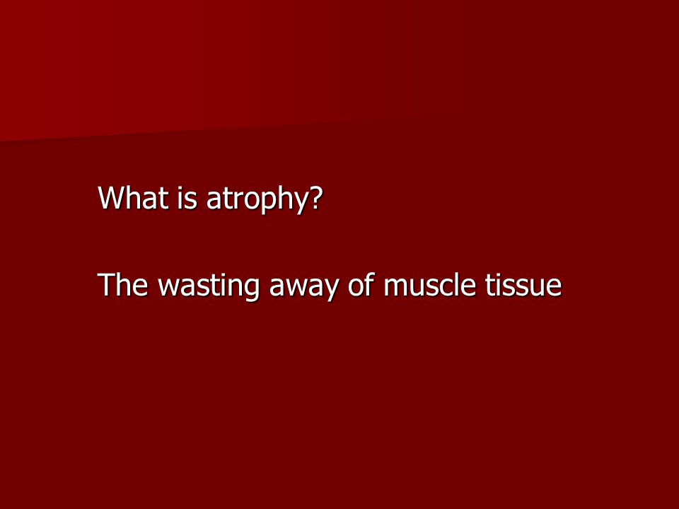 What is atrophy? The wasting away of muscle tissue