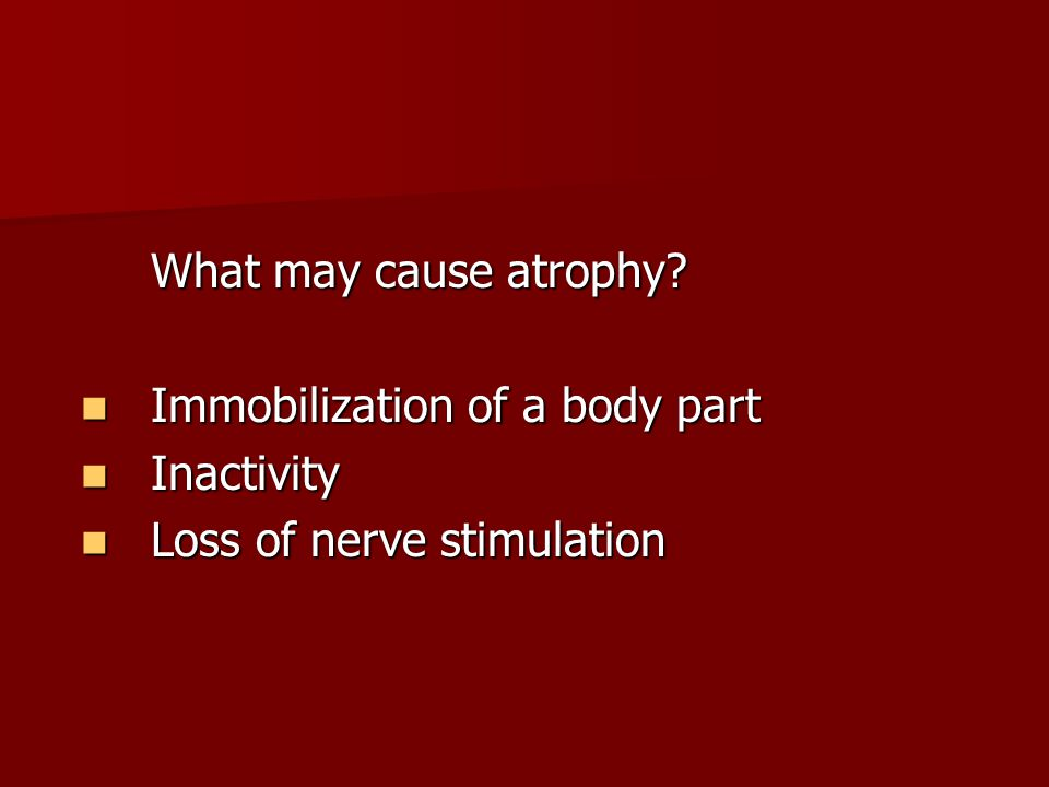 What may cause atrophy.