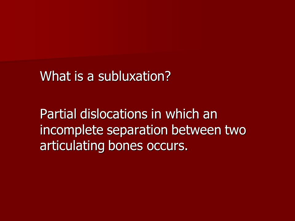 What is a subluxation? Partial dislocations in which an incomplete separation between two articulating bones occurs.