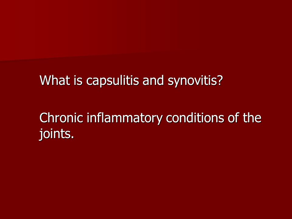 What is capsulitis and synovitis? Chronic inflammatory conditions of the joints.