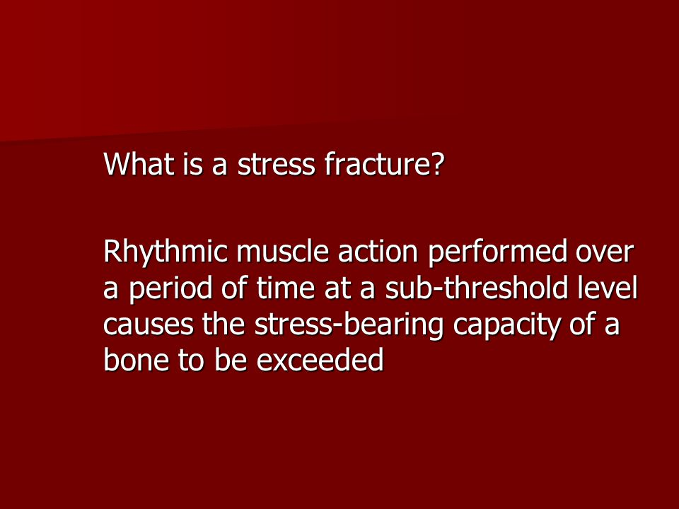 What is a stress fracture? Rhythmic muscle action performed over a period of time at a sub-threshold level causes the stress-bearing capacity of a bon
