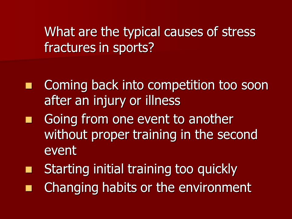 What are the typical causes of stress fractures in sports? Coming back into competition too soon after an injury or illness Coming back into competiti