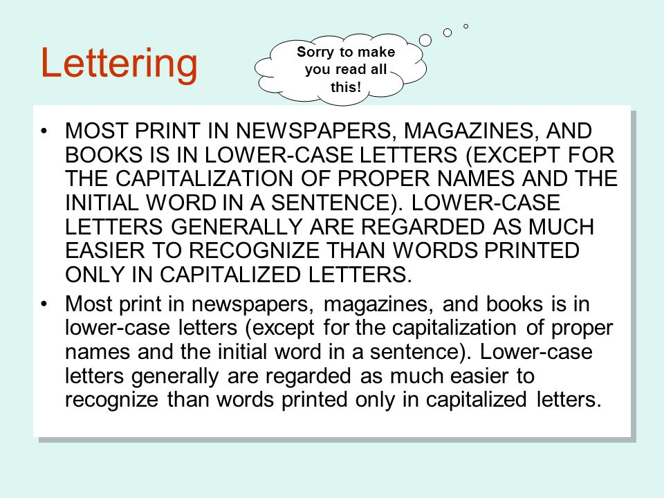Lettering MOST PRINT IN NEWSPAPERS, MAGAZINES, AND BOOKS IS IN LOWER-CASE LETTERS (EXCEPT FOR THE CAPITALIZATION OF PROPER NAMES AND THE INITIAL WORD IN A SENTENCE).