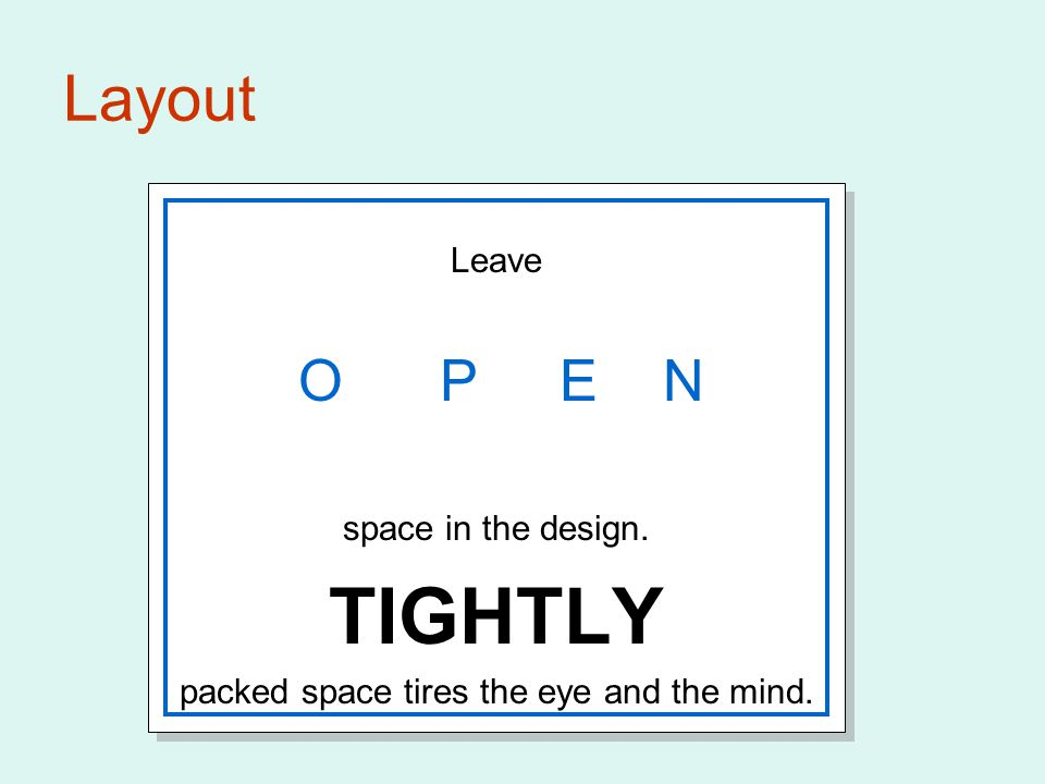 Layout Leave O P E N space in the design. TIGHTLY packed space tires the eye and the mind. Leave O P E N space in the design. TIGHTLY packed space tir