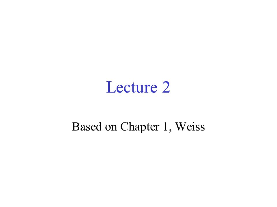 Lecture 2 Based on Chapter 1, Weiss