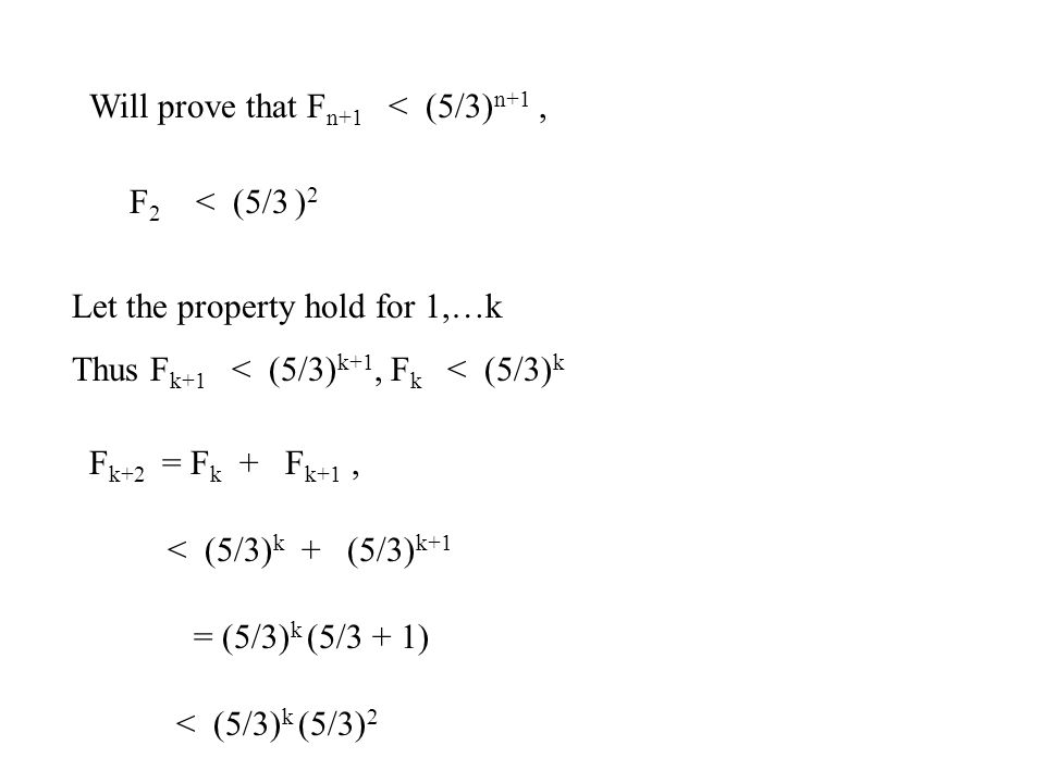 Will prove that F n+1 < (5/3) n+1, F 2 < (5/3 ) 2 Let the property hold for 1,…k Thus F k+1 < (5/3) k+1, F k < (5/3) k F k+2 = F k + F k+1, < (5/3) k + (5/3) k+1 = (5/3) k (5/3 + 1) < (5/3) k (5/3) 2
