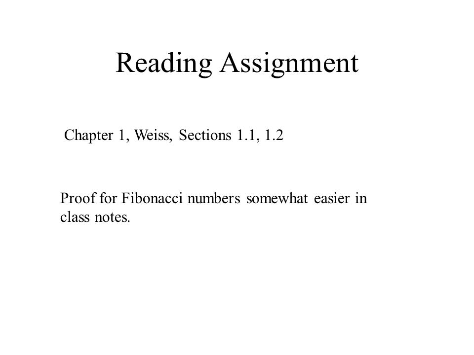 Reading Assignment Chapter 1, Weiss, Sections 1.1, 1.2 Proof for Fibonacci numbers somewhat easier in class notes.