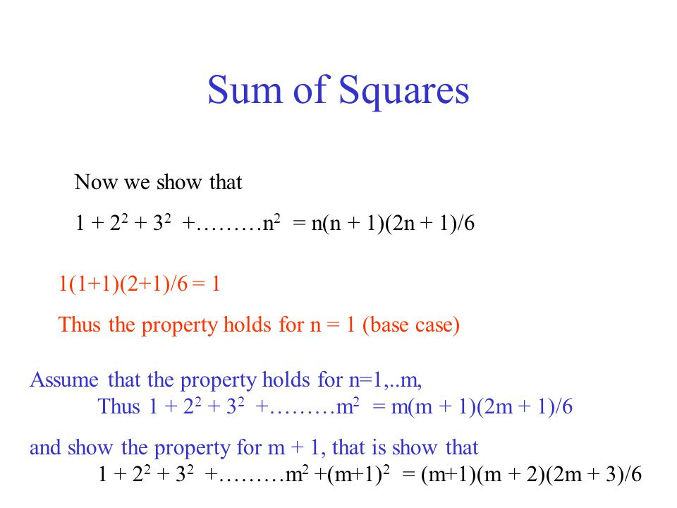 Sum of Squares Now we show that 1 + 2 2 + 3 2 +………n 2 = n(n + 1)(2n + 1)/6 1(1+1)(2+1)/6 = 1 Thus the property holds for n = 1 (base case) Assume that the property holds for n=1,..m, Thus 1 + 2 2 + 3 2 +………m 2 = m(m + 1)(2m + 1)/6 and show the property for m + 1, that is show that 1 + 2 2 + 3 2 +………m 2 +(m+1) 2 = (m+1)(m + 2)(2m + 3)/6