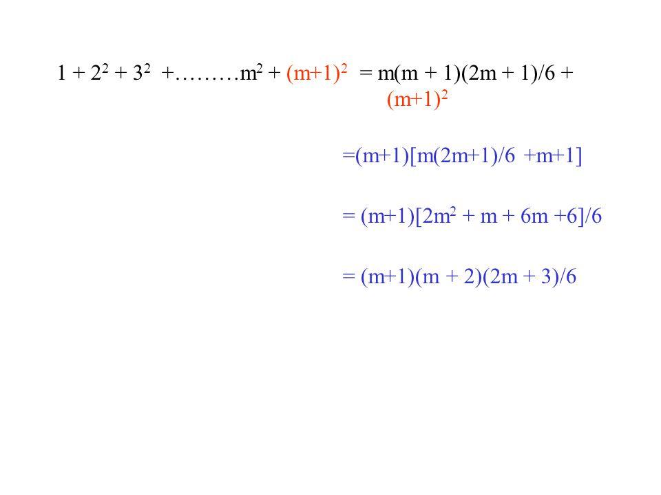 1 + 2 2 + 3 2 +………m 2 + (m+1) 2 = m(m + 1)(2m + 1)/6 + (m+1) 2 =(m+1)[m(2m+1)/6 +m+1] = (m+1)[2m 2 + m + 6m +6]/6 = (m+1)(m + 2)(2m + 3)/6