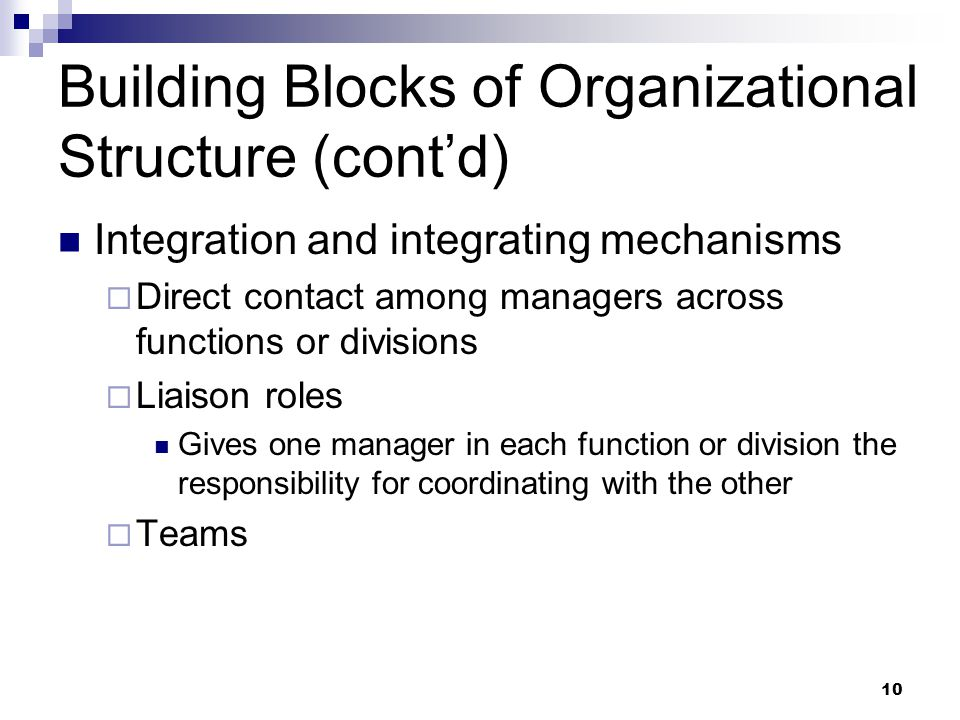 10 Building Blocks of Organizational Structure (cont'd) Integration and integrating mechanisms  Direct contact among managers across functions or div