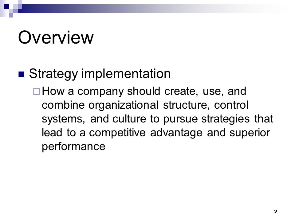 2 Overview Strategy implementation  How a company should create, use, and combine organizational structure, control systems, and culture to pursue st