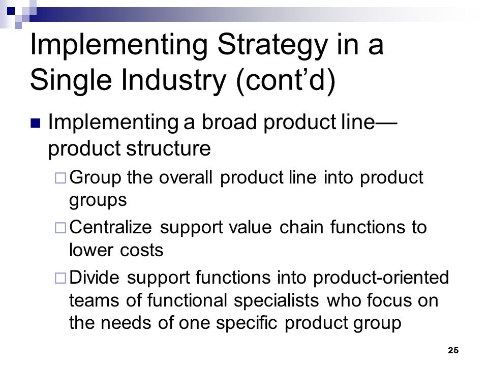 25 Implementing Strategy in a Single Industry (cont'd) Implementing a broad product line— product structure  Group the overall product line into prod