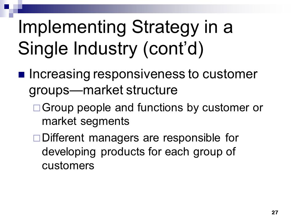 27 Implementing Strategy in a Single Industry (cont'd) Increasing responsiveness to customer groups—market structure  Group people and functions by c