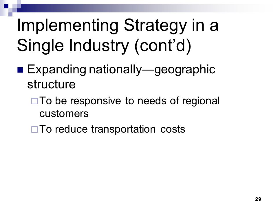 29 Implementing Strategy in a Single Industry (cont'd) Expanding nationally—geographic structure  To be responsive to needs of regional customers  T