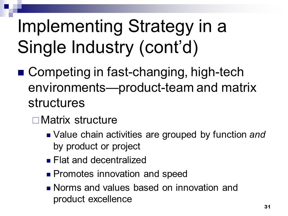 31 Implementing Strategy in a Single Industry (cont'd) Competing in fast-changing, high-tech environments—product-team and matrix structures  Matrix