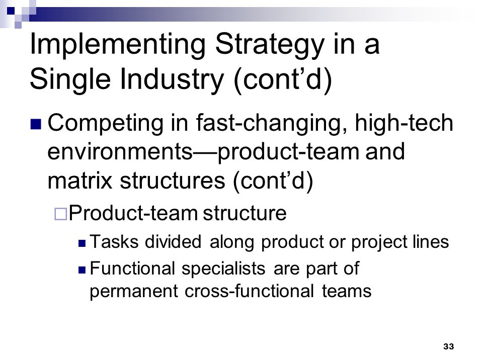 33 Implementing Strategy in a Single Industry (cont'd) Competing in fast-changing, high-tech environments—product-team and matrix structures (cont'd)
